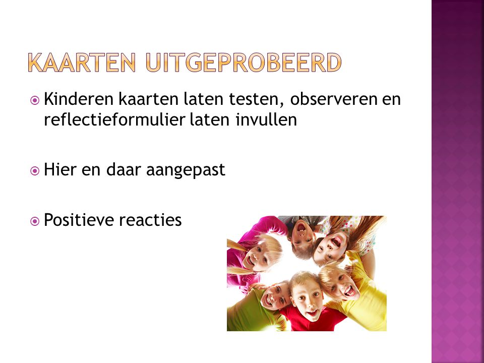  Kinderen kaarten laten testen, observeren en reflectieformulier laten invullen  Hier en daar aangepast  Positieve reacties