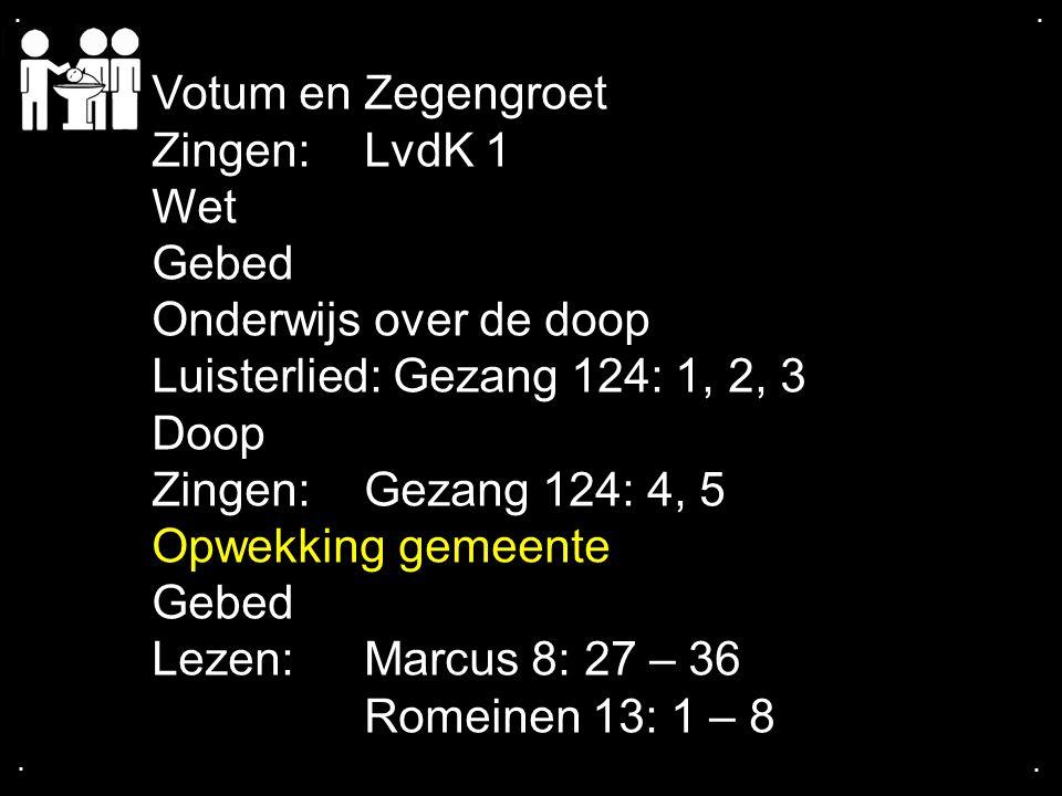 .... Votum en Zegengroet Zingen:LvdK 1 Wet Gebed Onderwijs over de doop Luisterlied: Gezang 124: 1, 2, 3 Doop Zingen:Gezang 124: 4, 5 Opwekking gemeen