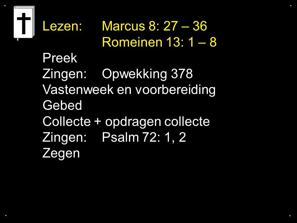 .... Lezen: Marcus 8: 27 – 36 Romeinen 13: 1 – 8 Preek Zingen:Opwekking 378 Vastenweek en voorbereiding Gebed Collecte + opdragen collecte Zingen:Psal