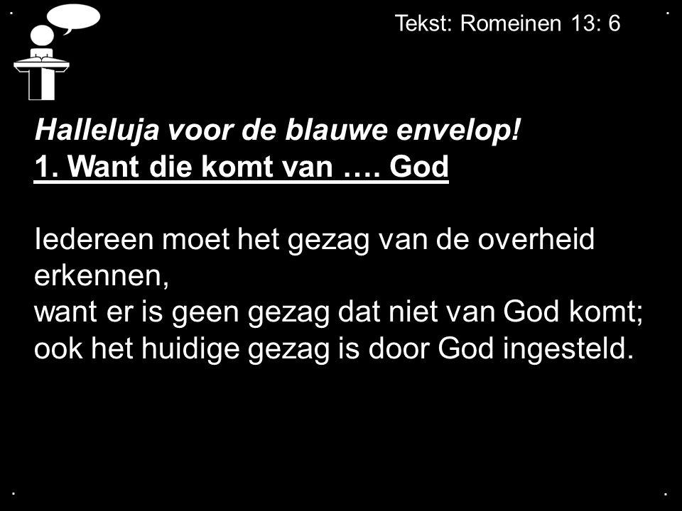 .... Tekst: Romeinen 13: 6 Halleluja voor de blauwe envelop! 1. Want die komt van …. God Iedereen moet het gezag van de overheid erkennen, want er is