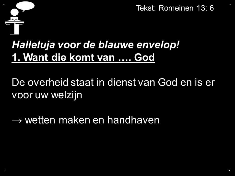 .... Tekst: Romeinen 13: 6 Halleluja voor de blauwe envelop! 1. Want die komt van …. God De overheid staat in dienst van God en is er voor uw welzijn