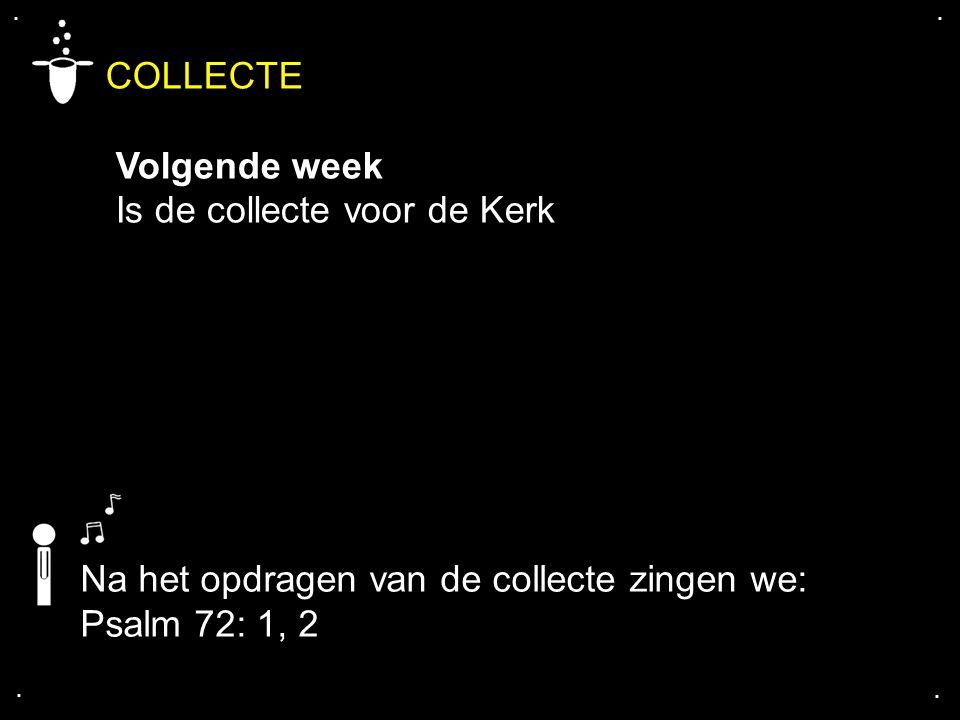 .... COLLECTE Volgende week Is de collecte voor de Kerk Na het opdragen van de collecte zingen we: Psalm 72: 1, 2