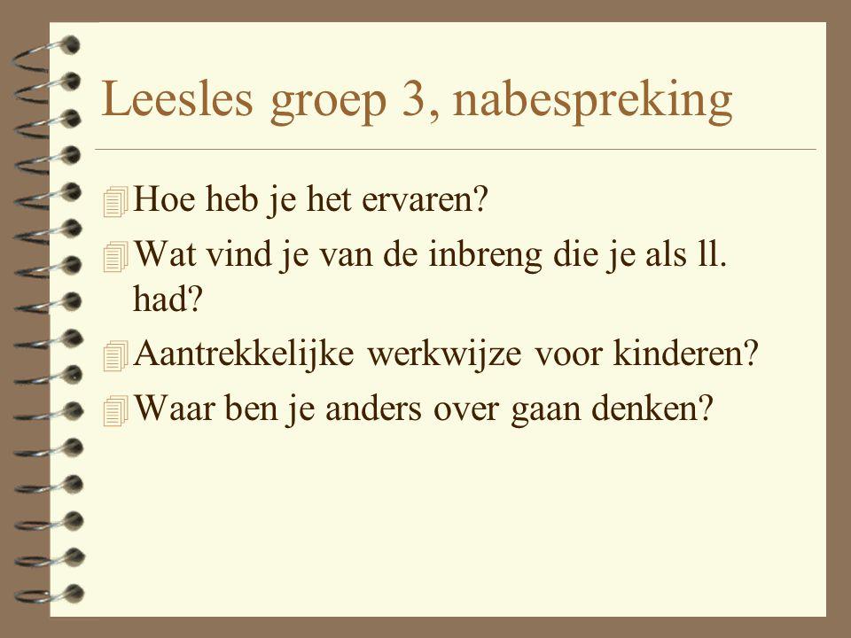 Leesles groep 3, nabespreking 4 Hoe heb je het ervaren? 4 Wat vind je van de inbreng die je als ll. had? 4 Aantrekkelijke werkwijze voor kinderen? 4 W