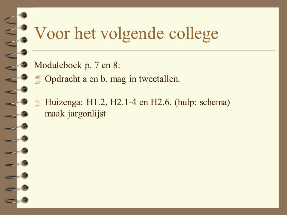 Voor het volgende college Moduleboek p. 7 en 8: 4 Opdracht a en b, mag in tweetallen. 4 Huizenga: H1.2, H2.1-4 en H2.6. (hulp: schema) maak jargonlijs