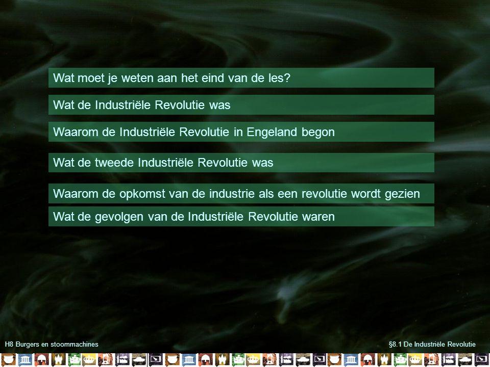 H8 Burgers en stoommachines§8.1 De Industriële Revolutie Wat moet je weten aan het eind van de les? Wat de Industriële Revolutie was Waarom de Industr
