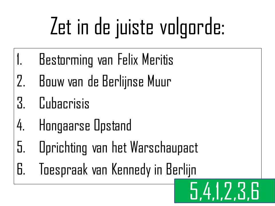 Zet in de juiste volgorde: 1.Bestorming van Felix Meritis 2.Bouw van de Berlijnse Muur 3.Cubacrisis 4.Hongaarse Opstand 5.Oprichting van het Warschaup