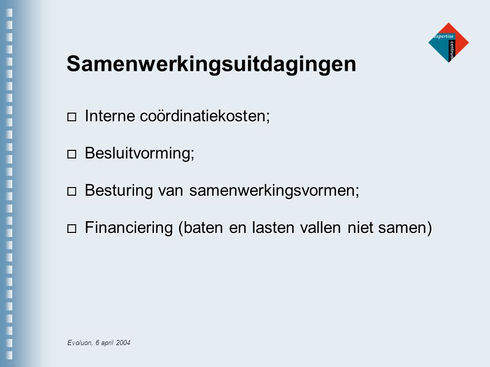 Evoluon, 6 april 2004 Samenwerkingsuitdagingen o Interne coördinatiekosten; o Besluitvorming; o Besturing van samenwerkingsvormen; o Financiering (baten en lasten vallen niet samen)