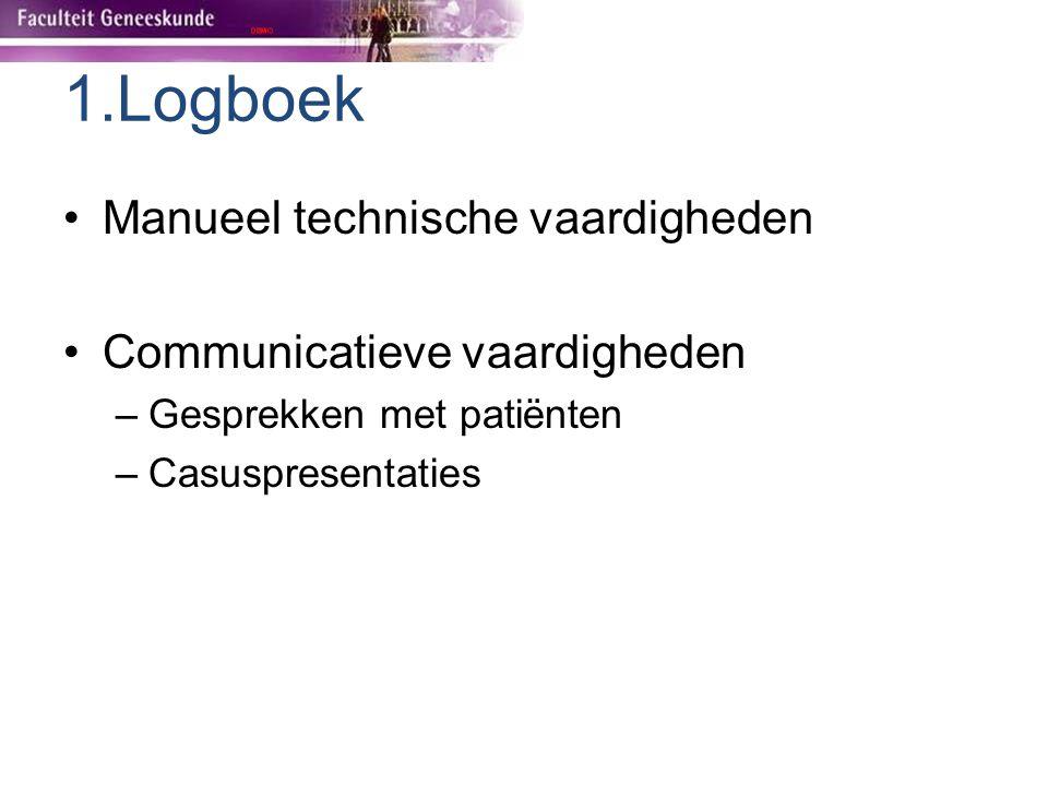 1.Logboek Manueel technische vaardigheden Communicatieve vaardigheden –Gesprekken met patiënten –Casuspresentaties