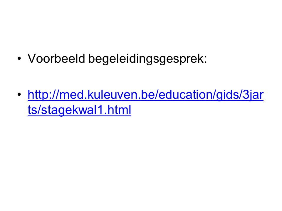 Voorbeeld begeleidingsgesprek: http://med.kuleuven.be/education/gids/3jar ts/stagekwal1.htmlhttp://med.kuleuven.be/education/gids/3jar ts/stagekwal1.h