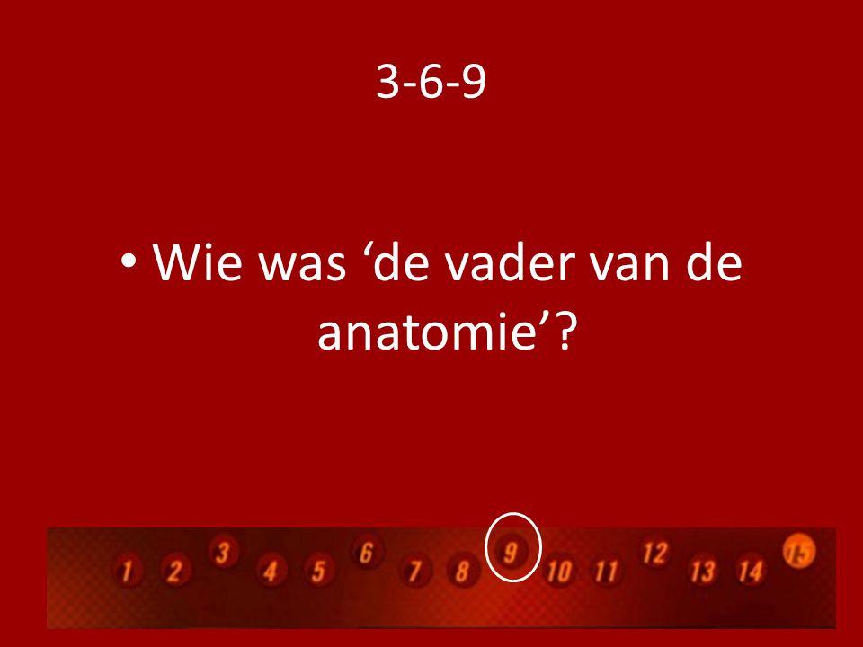 3-6-9 Wie was 'de vader van de anatomie'?