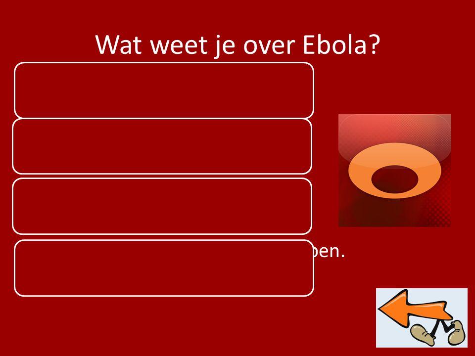 Wat weet je over Ebola? Zeer besmettelijk Begonnen in West Afrika Nog geen geneesmiddel Overgedragen via lichaamssappen.