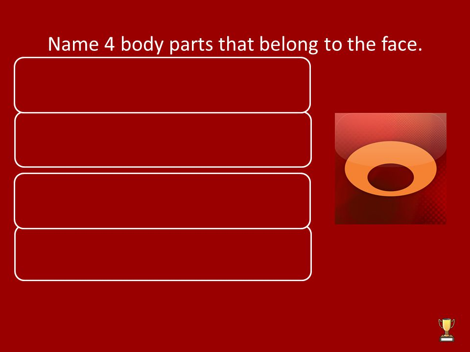 Name 4 body parts that belong to the face. Eyes Mouth Ears Nose