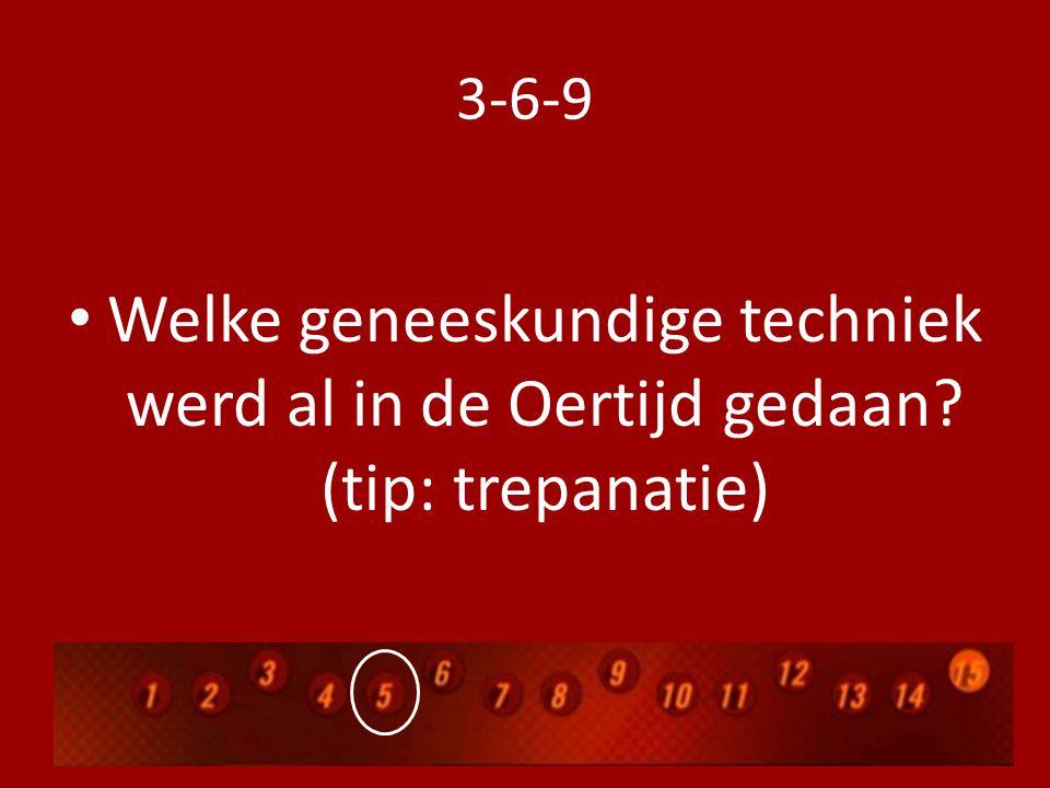 3-6-9 Welke geneeskundige techniek werd al in de Oertijd gedaan? (tip: trepanatie)
