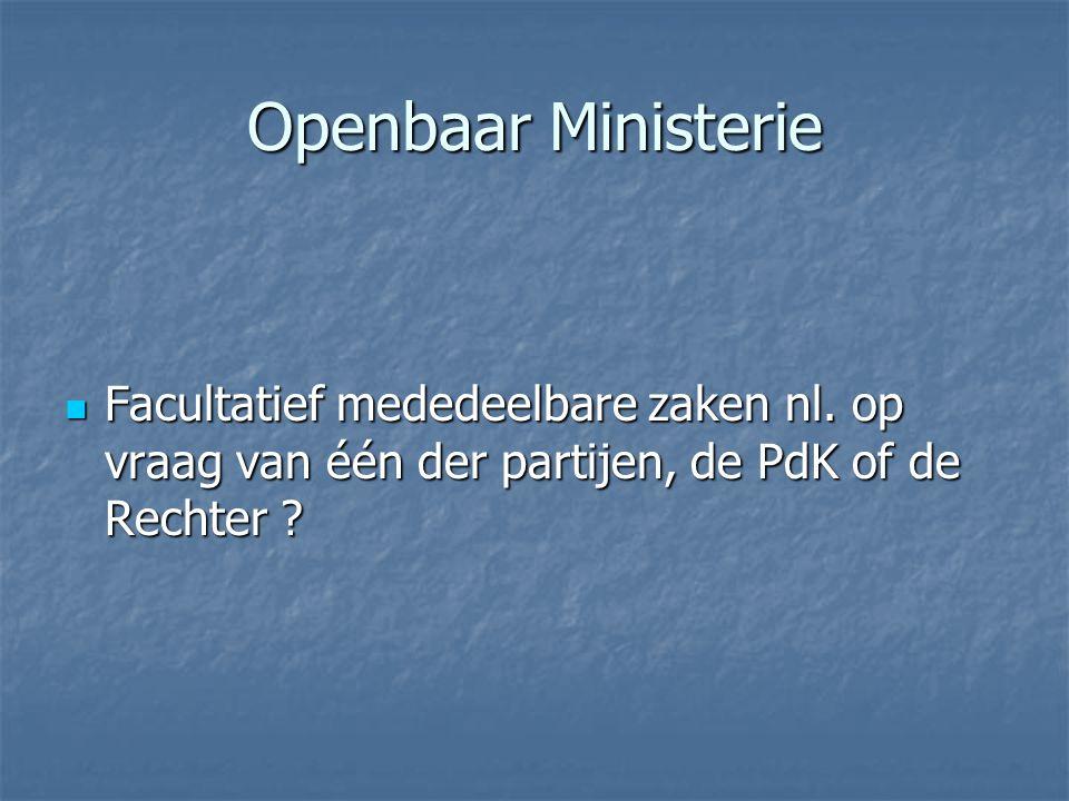 Openbaar Ministerie Facultatief mededeelbare zaken nl. op vraag van één der partijen, de PdK of de Rechter ? Facultatief mededeelbare zaken nl. op vra