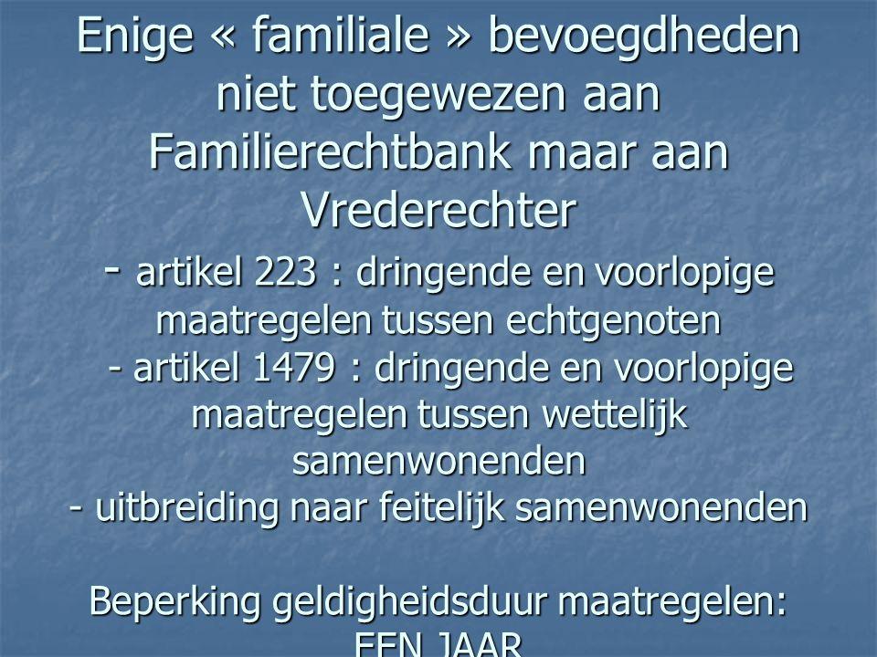  Enige « familiale » bevoegdheden niet toegewezen aan Familierechtbank maar aan Vrederechter - artikel 223 : dringende en voorlopige maatregelen tuss