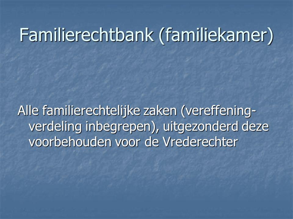 Familierechtbank (familiekamer) Alle familierechtelijke zaken (vereffening- verdeling inbegrepen), uitgezonderd deze voorbehouden voor de Vrederechter