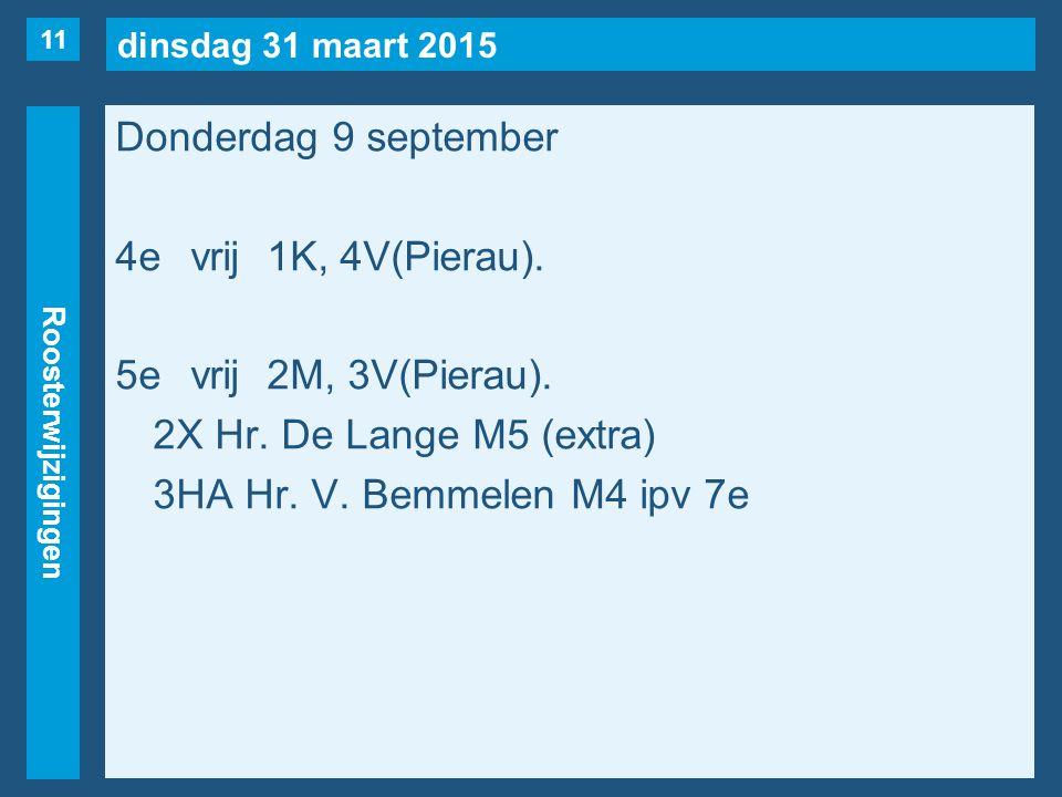 dinsdag 31 maart 2015 Roosterwijzigingen Donderdag 9 september 4evrij1K, 4V(Pierau). 5evrij2M, 3V(Pierau). 2X Hr. De Lange M5 (extra) 3HA Hr. V. Bemme