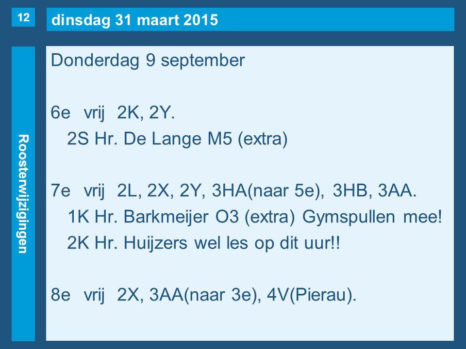 dinsdag 31 maart 2015 Roosterwijzigingen Donderdag 9 september 6evrij2K, 2Y. 2S Hr. De Lange M5 (extra) 7evrij2L, 2X, 2Y, 3HA(naar 5e), 3HB, 3AA. 1K H