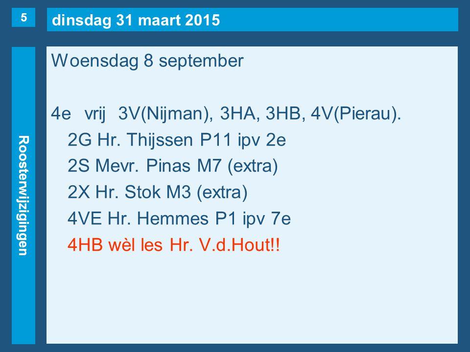 dinsdag 31 maart 2015 Roosterwijzigingen Woensdag 8 september 4evrij3V(Nijman), 3HA, 3HB, 4V(Pierau). 2G Hr. Thijssen P11 ipv 2e 2S Mevr. Pinas M7 (ex