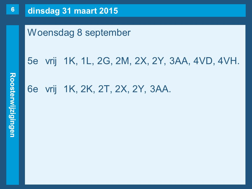 dinsdag 31 maart 2015 Roosterwijzigingen Woensdag 8 september 5evrij1K, 1L, 2G, 2M, 2X, 2Y, 3AA, 4VD, 4VH. 6evrij1K, 2K, 2T, 2X, 2Y, 3AA. 6