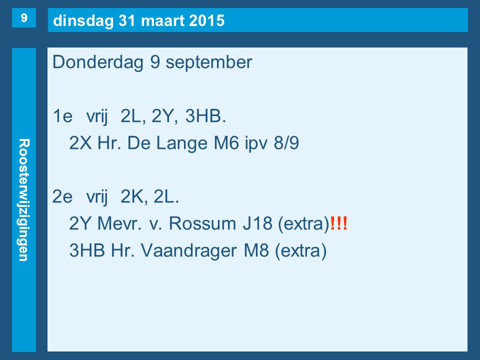 dinsdag 31 maart 2015 Roosterwijzigingen Donderdag 9 september 1evrij2L, 2Y, 3HB. 2X Hr. De Lange M6 ipv 8/9 2evrij2K, 2L. 2Y Mevr. v. Rossum J18 (ext