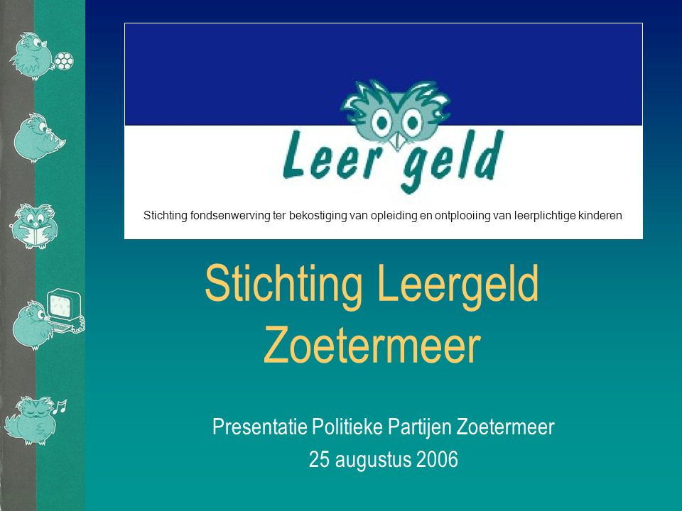 Stichting Leergeld Zoetermeer Presentatie Politieke Partijen Zoetermeer 25 augustus 2006 Stichting fondsenwerving ter bekostiging van opleiding en ontplooiing van leerplichtige kinderen
