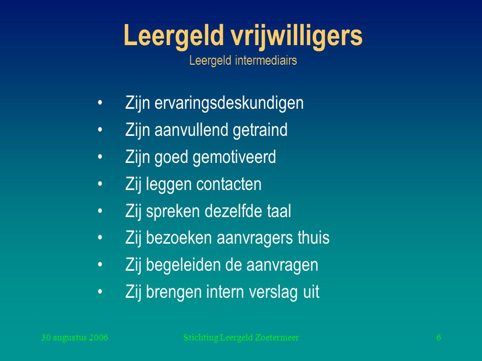 30 augustus 2006Stichting Leergeld Zoetermeer6 Leergeld vrijwilligers Leergeld intermediairs Zijn ervaringsdeskundigen Zijn aanvullend getraind Zijn g