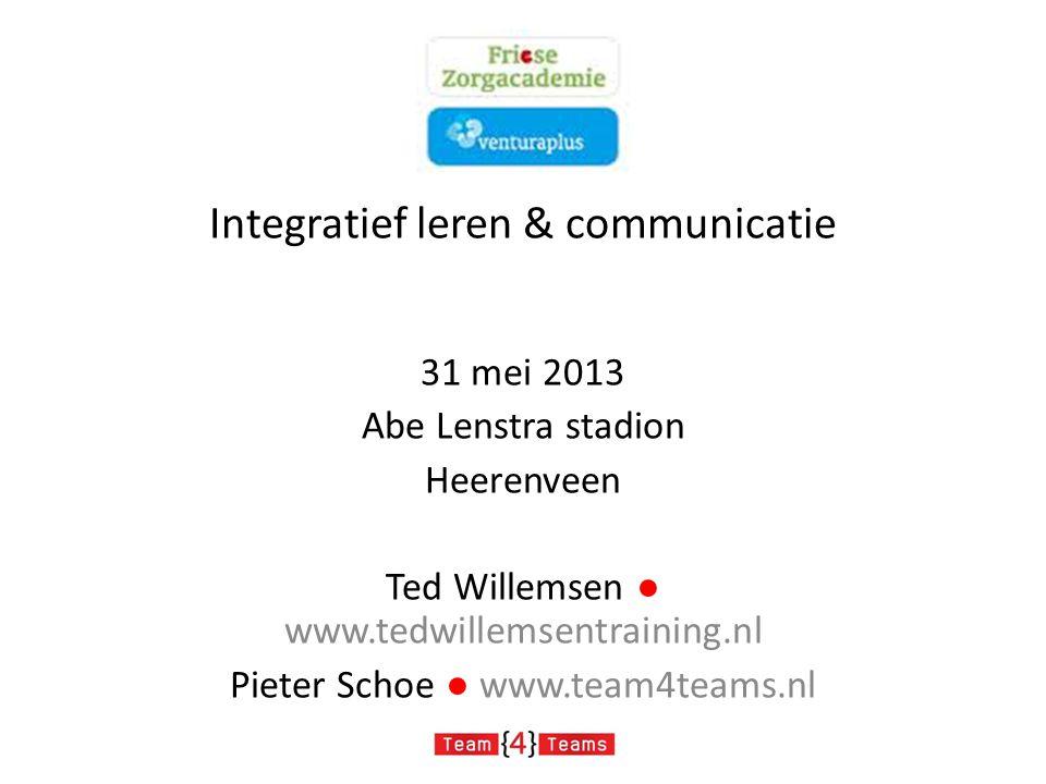 Integratief leren & communicatie 31 mei 2013 Abe Lenstra stadion Heerenveen Ted Willemsen ● www.tedwillemsentraining.nl Pieter Schoe ● www.team4teams.