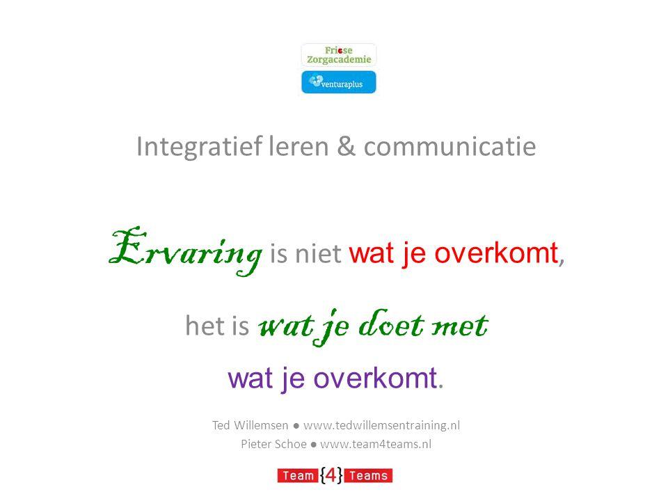 Integratief leren & communicatie Ervaring is niet wat je overkomt, het is wat je doet met wat je overkomt. Ted Willemsen ● www.tedwillemsentraining.nl