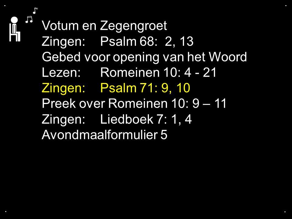 .... Votum en Zegengroet Zingen:Psalm 68: 2, 13 Gebed voor opening van het Woord Lezen: Romeinen 10: 4 - 21 Zingen:Psalm 71: 9, 10 Preek over Romeinen