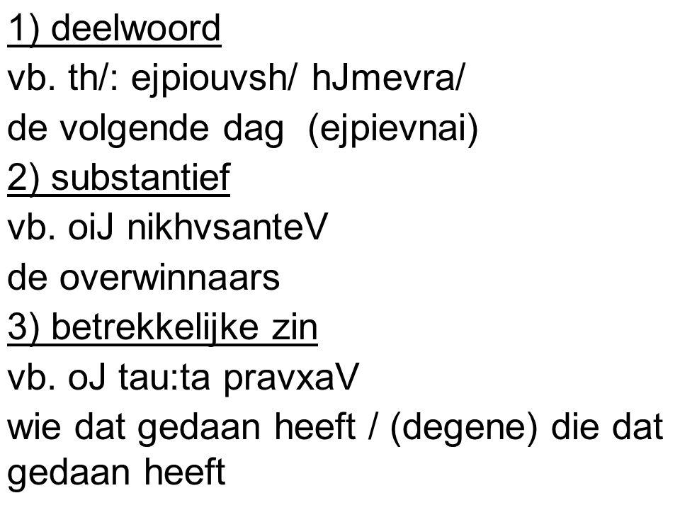 1) deelwoord vb. th/: ejpiouvsh/ hJmevra/ de volgende dag (ejpievnai) 2) substantief vb.