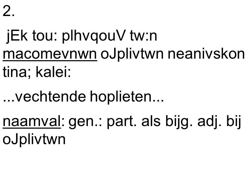 2. jEk tou: plhvqouV tw:n macomevnwn oJplivtwn neanivskon tina; kalei:...vechtende hoplieten...