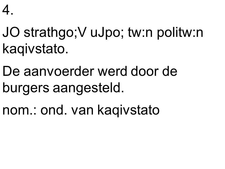4. JO strathgo;V uJpo; tw:n politw:n kaqivstato. De aanvoerder werd door de burgers aangesteld.