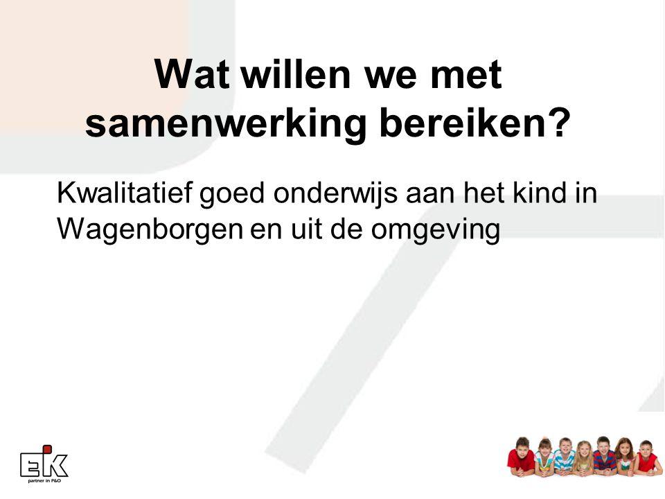 Wat willen we met samenwerking bereiken? Kwalitatief goed onderwijs aan het kind in Wagenborgen en uit de omgeving