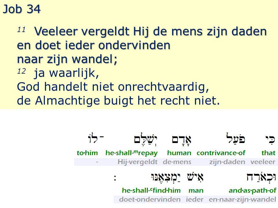 Job 34 Veeleer vergeldt Hij de mens zijn daden 11 Veeleer vergeldt Hij de mens zijn daden en doet ieder ondervinden naar zijn wandel; 12 ja waarlijk, God handelt niet onrechtvaardig, de Almachtige buigt het recht niet.