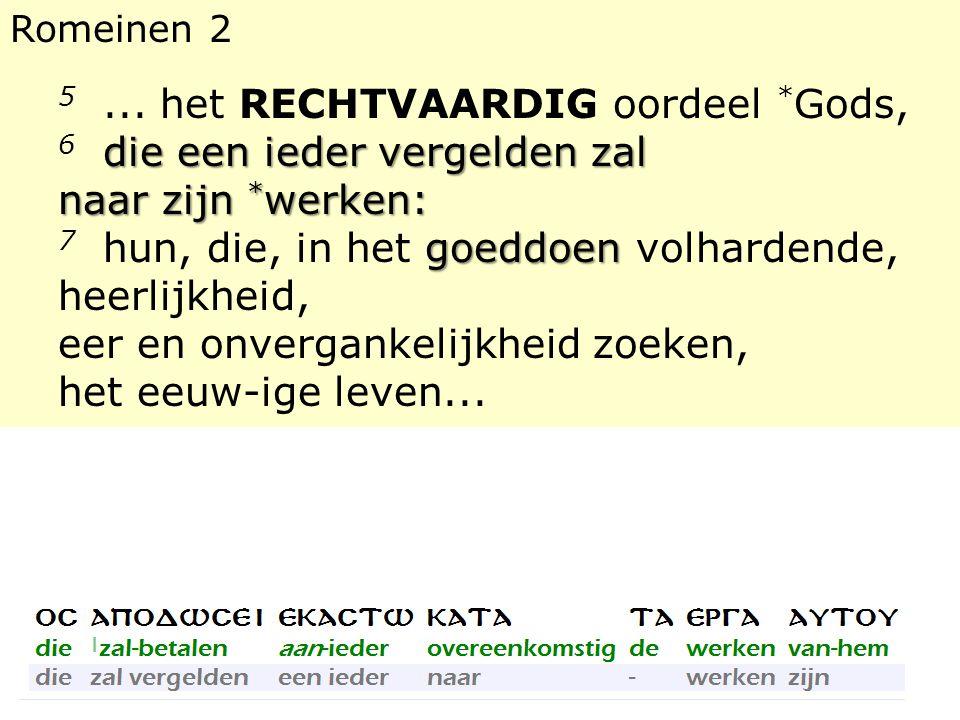 Romeinen 2 5... het RECHTVAARDIG oordeel * Gods, die een ieder vergelden zal naar zijn * werken: 6 die een ieder vergelden zal naar zijn * werken: goe