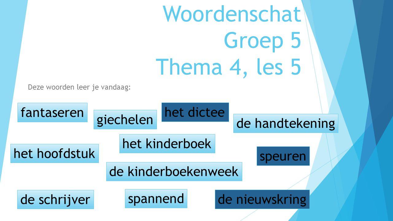 Woordenschat Groep 5 Thema 4, les 5 Deze woorden leer je vandaag: fantaseren het hoofdstuk het kinderboek giechelen de schrijver spannend de kinderboe
