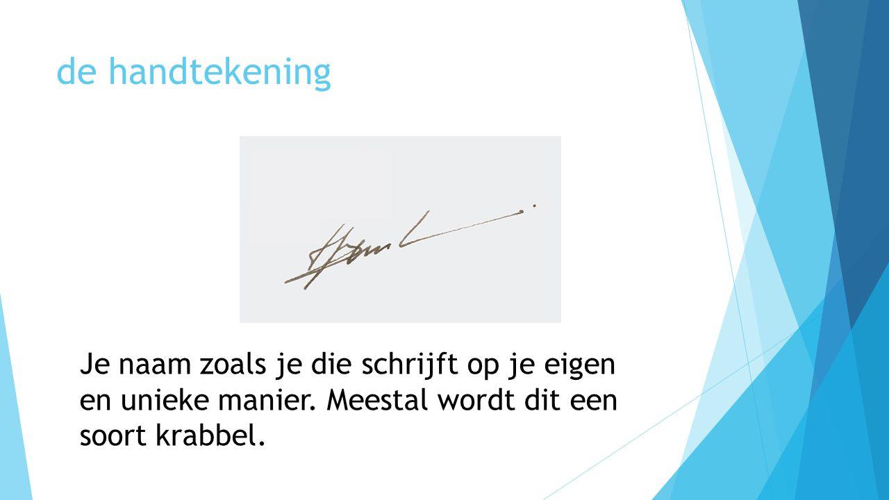 de handtekening Je naam zoals je die schrijft op je eigen en unieke manier. Meestal wordt dit een soort krabbel.