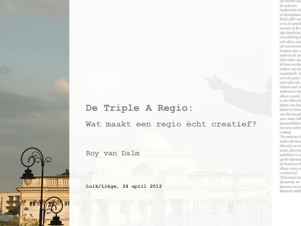 De Triple A Regio: Wat maakt een regio écht creatief? Roy van Dalm Luik/Liège, 24 april 2012