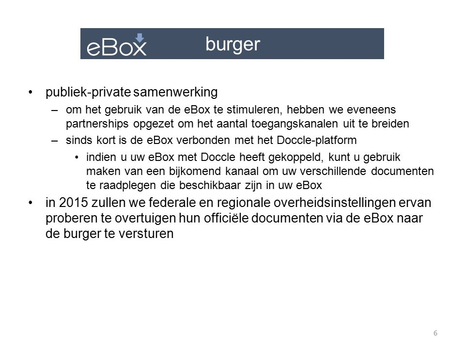 burger de voordelen voor de burger –1 unieke plaats, gedaan met de documenten die foutief zijn geadresseerd of die bij de post verloren gaan –de documenten zijn steeds beschikbaar, 7 dagen per week, 24 uren per dag –1 internetverbinding, meer is niet nodig voor de eBox die via het web beschikbaar is –100% veilig –100% eco-verantwoord, minder papier voor iedereen –100% gratis, geen investering gevraagd van de burger, een loutere activering van de eBox volstaat 7