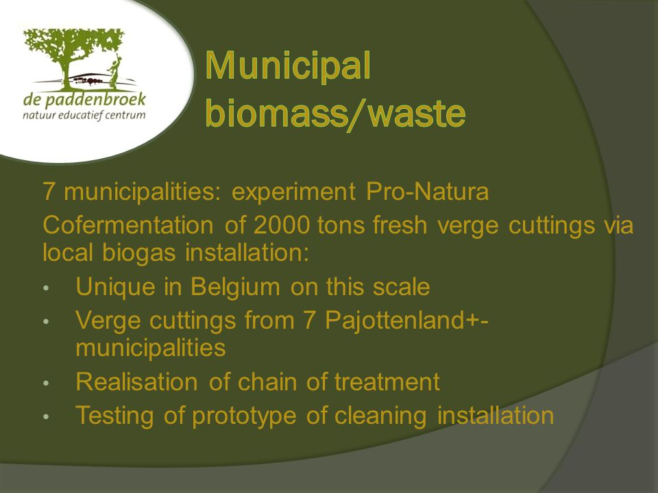 7 municipalities: experiment Pro-Natura Cofermentation of 2000 tons fresh verge cuttings via local biogas installation: Unique in Belgium on this scale Verge cuttings from 7 Pajottenland+- municipalities Realisation of chain of treatment Testing of prototype of cleaning installation