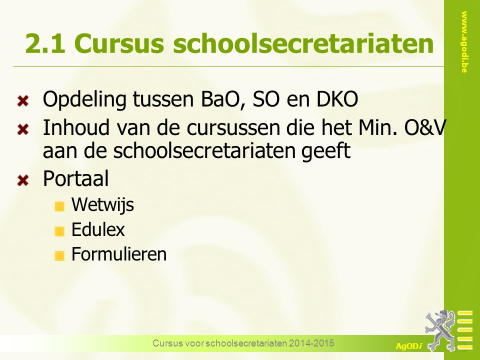 www.agodi.be AgODi Cursus voor schoolsecretariaten 2014-2015 2.1 Cursus schoolsecretariaten Opdeling tussen BaO, SO en DKO Inhoud van de cursussen die het Min.