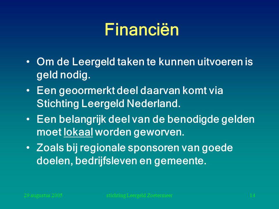 29 augustus 2005stichting Leergeld Zoetermeer14 Financiën Om de Leergeld taken te kunnen uitvoeren is geld nodig. Een geoormerkt deel daarvan komt via