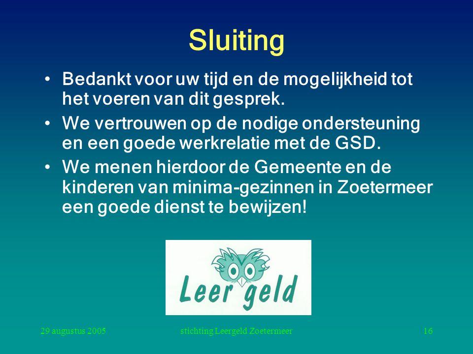29 augustus 2005stichting Leergeld Zoetermeer16 Sluiting Bedankt voor uw tijd en de mogelijkheid tot het voeren van dit gesprek. We vertrouwen op de n