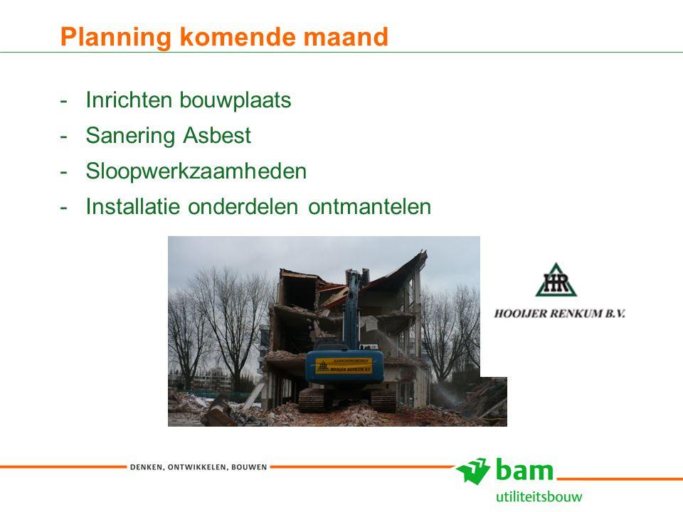 Planning komende maand -Inrichten bouwplaats -Sanering Asbest -Sloopwerkzaamheden -Installatie onderdelen ontmantelen 6
