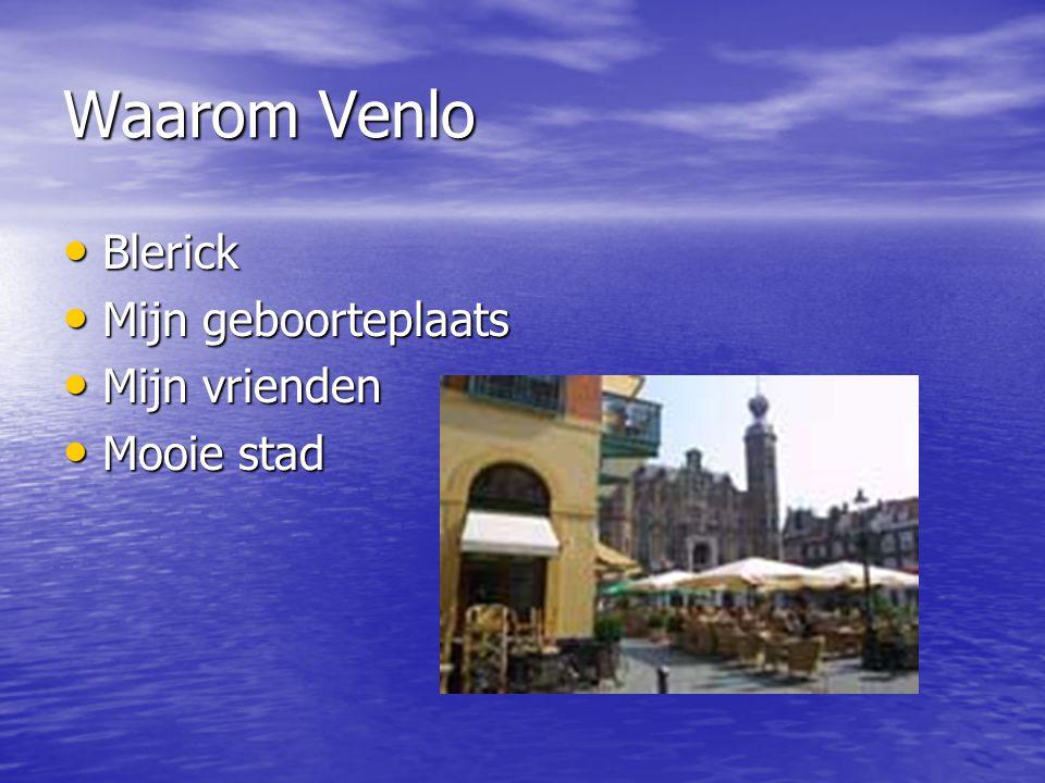 Waarom Venlo Blerick Blerick Mijn geboorteplaats Mijn geboorteplaats Mijn vrienden Mijn vrienden Mooie stad Mooie stad