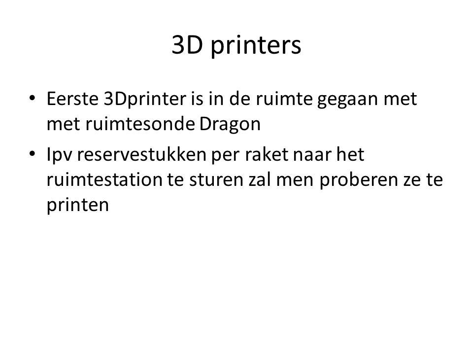 3D printers Eerste 3Dprinter is in de ruimte gegaan met met ruimtesonde Dragon Ipv reservestukken per raket naar het ruimtestation te sturen zal men proberen ze te printen