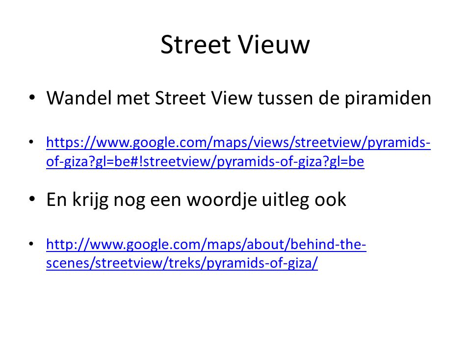 Street Vieuw Wandel met Street View tussen de piramiden https://www.google.com/maps/views/streetview/pyramids- of-giza gl=be#!streetview/pyramids-of-giza gl=be https://www.google.com/maps/views/streetview/pyramids- of-giza gl=be#!streetview/pyramids-of-giza gl=be En krijg nog een woordje uitleg ook http://www.google.com/maps/about/behind-the- scenes/streetview/treks/pyramids-of-giza/ http://www.google.com/maps/about/behind-the- scenes/streetview/treks/pyramids-of-giza/