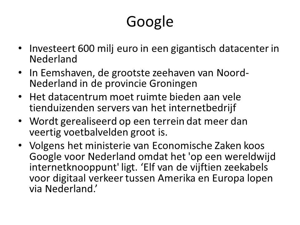 Google Investeert 600 milj euro in een gigantisch datacenter in Nederland In Eemshaven, de grootste zeehaven van Noord- Nederland in de provincie Groningen Het datacentrum moet ruimte bieden aan vele tienduizenden servers van het internetbedrijf Wordt gerealiseerd op een terrein dat meer dan veertig voetbalvelden groot is.