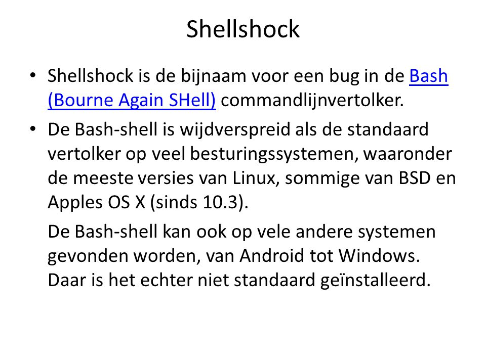 Shellshock Shellshock is de bijnaam voor een bug in de Bash (Bourne Again SHell) commandlijnvertolker.Bash (Bourne Again SHell) De Bash-shell is wijdv